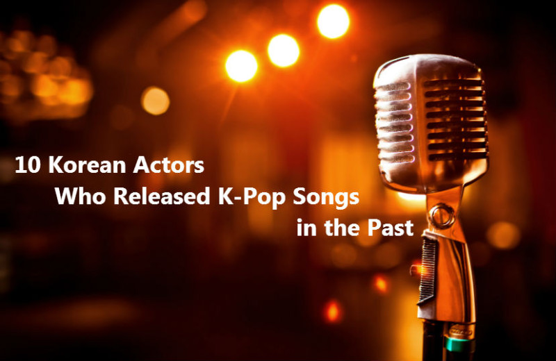 10 Korean Actors Who Released K-Pop Songs in the Past